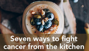 Seven ways to fight cancer from the kitchen