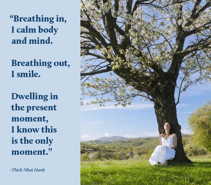 Breathing in, I calm body and mind. Breathing out, I smile. Dwelling in the present moment, I know this is the only moment. Thich Nhat Hanh