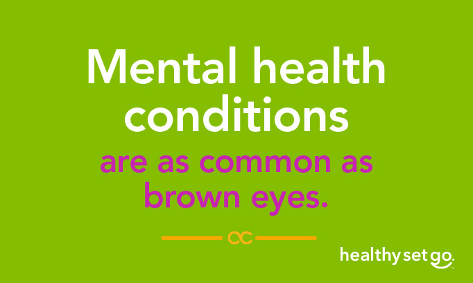 Mental health conditions are as common as brown eyes.