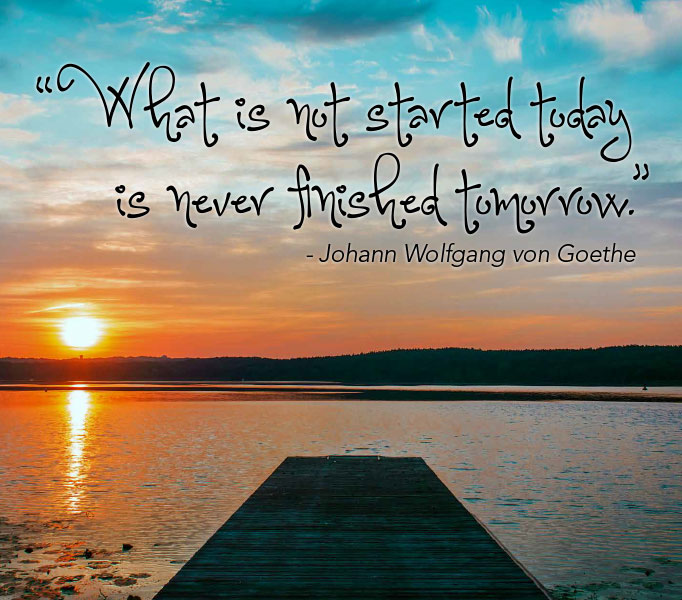 What is not started today is never finished tomorrow. Johann Wolfgang von Goethe