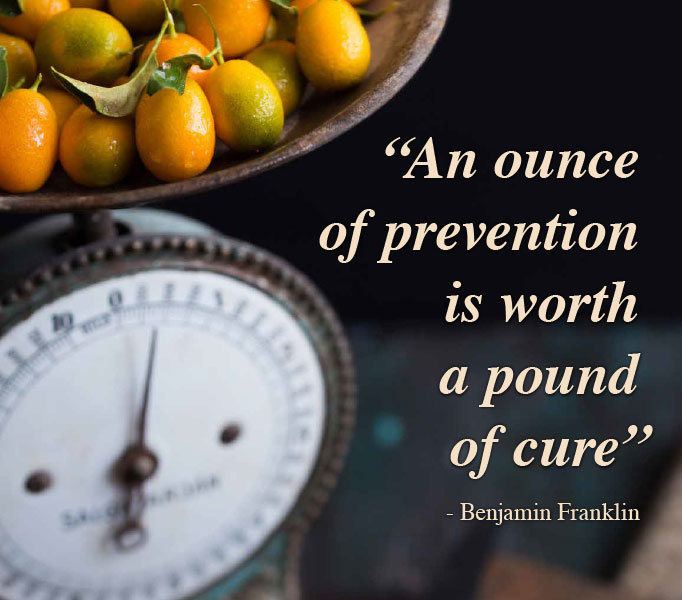 An ounce of prevention is worth a pound of cure. Benjamin Franklin