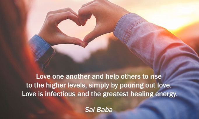 Love one another and help others to rise to the higher levels., simply by pouring out love. Love is infectious and the greatest healing energy. Sai Baba
