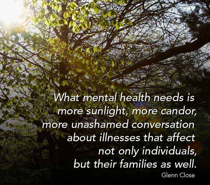 What mental health needs is more sunlight, more candor, more unashamed conversation about illnesses that not only affect individuals, but their families as well. Glenn Close
