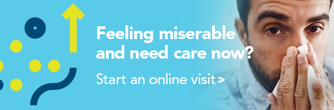 Feeling miserable and need care now? Start an online visit.