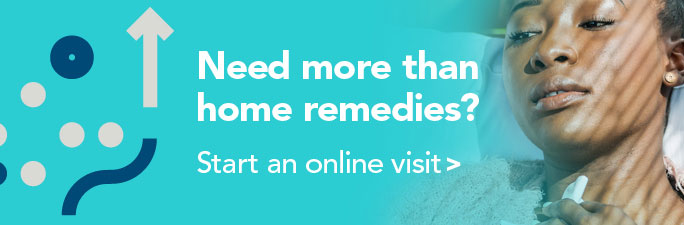 Need more than home remedies? Start an online visit